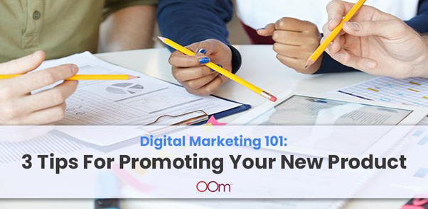 Digital Marketing 101: 3 Tips For Promoting Your New Product